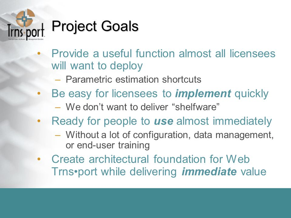 Project Goals Provide a useful function almost all licensees will want to deploy –Parametric estimation shortcuts Be easy for licensees to implement quickly –We don't want to deliver shelfware Ready for people to use almost immediately –Without a lot of configuration, data management, or end-user training Create architectural foundation for Web Trnsport while delivering immediate value