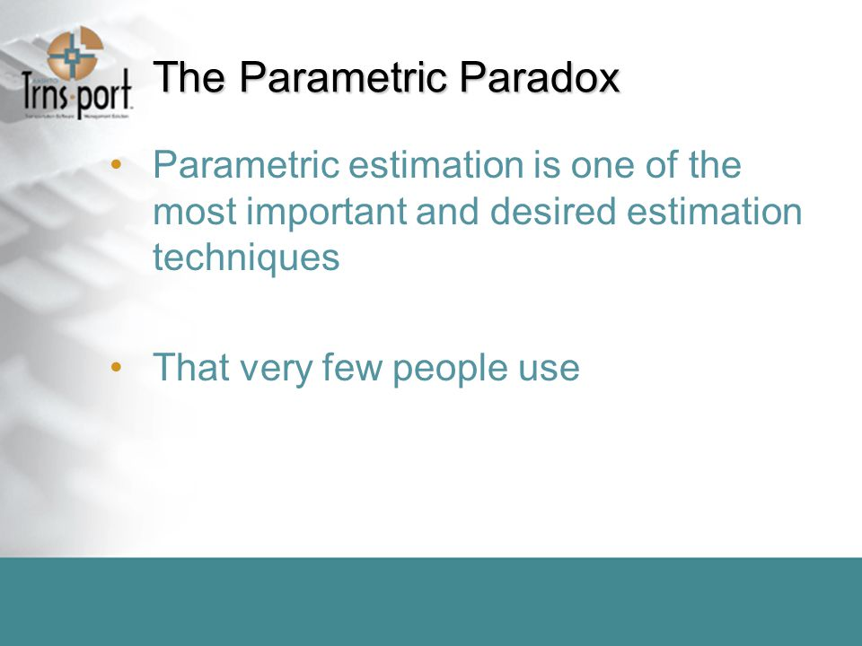 The Parametric Paradox Parametric estimation is one of the most important and desired estimation techniques That very few people use