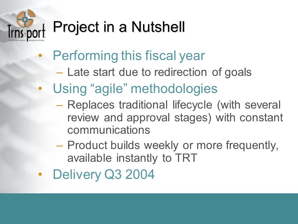 Project in a Nutshell Performing this fiscal year –Late start due to redirection of goals Using agile methodologies –Replaces traditional lifecycle (with several review and approval stages) with constant communications –Product builds weekly or more frequently, available instantly to TRT Delivery Q3 2004