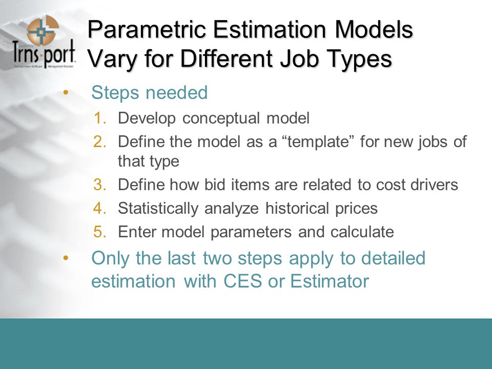 Parametric Estimation Models Vary for Different Job Types Steps needed 1.Develop conceptual model 2.Define the model as a template for new jobs of that type 3.Define how bid items are related to cost drivers 4.Statistically analyze historical prices 5.Enter model parameters and calculate Only the last two steps apply to detailed estimation with CES or Estimator