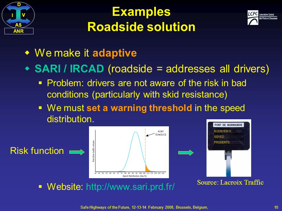 DI V AS ANR Safe Highways of the Future, 12-13-14 February 2008, Brussels, Belgium, 10  We make it adaptive  SARI / IRCAD (roadside = addresses all drivers)  Problem: drivers are not aware of the risk in bad conditions (particularly with skid resistance)  We must set a warning threshold in the speed distribution.