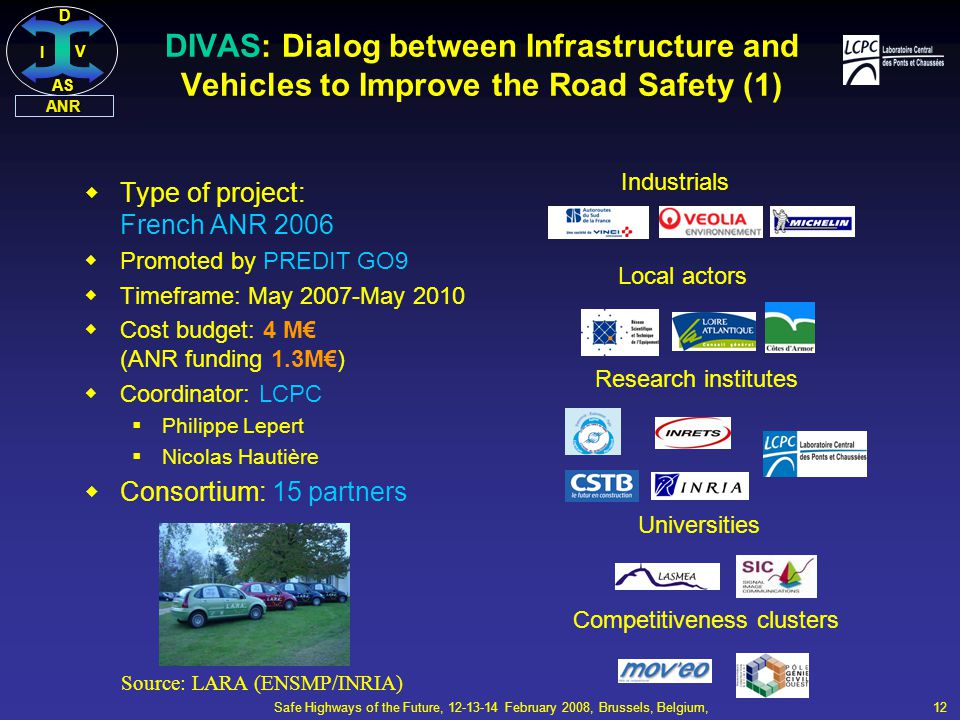 DI V AS ANR Safe Highways of the Future, 12-13-14 February 2008, Brussels, Belgium, 12  Type of project: French ANR 2006  Promoted by PREDIT GO9  Timeframe: May 2007-May 2010  Cost budget: 4 M€ (ANR funding 1.3M€)  Coordinator: LCPC  Philippe Lepert  Nicolas Hautière  Consortium: 15 partners Industrials Research institutes Local actors Universities Competitiveness clusters DIVAS: Dialog between Infrastructure and Vehicles to Improve the Road Safety (1) Source: LARA (ENSMP/INRIA)