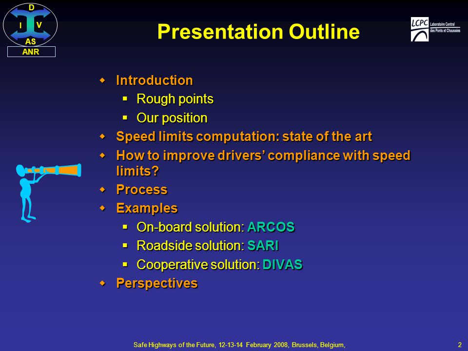 DI V AS ANR Safe Highways of the Future, 12-13-14 February 2008, Brussels, Belgium, 2 Presentation Outline  Introduction  Rough points  Our position  Speed limits computation: state of the art  How to improve drivers' compliance with speed limits.