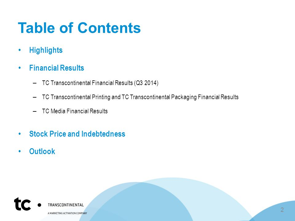 Table of Contents Highlights Financial Results – TC Transcontinental Financial Results (Q3 2014) – TC Transcontinental Printing and TC Transcontinental Packaging Financial Results – TC Media Financial Results Stock Price and Indebtedness Outlook 2