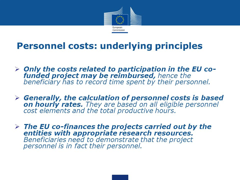 Personnel costs: underlying principles  Only the costs related to participation in the EU co- funded project may be reimbursed, hence the beneficiary has to record time spent by their personnel.