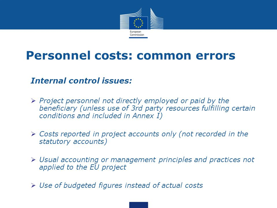 Internal control issues:  Project personnel not directly employed or paid by the beneficiary (unless use of 3rd party resources fulfilling certain conditions and included in Annex I)  Costs reported in project accounts only (not recorded in the statutory accounts)  Usual accounting or management principles and practices not applied to the EU project  Use of budgeted figures instead of actual costs Personnel costs: common errors