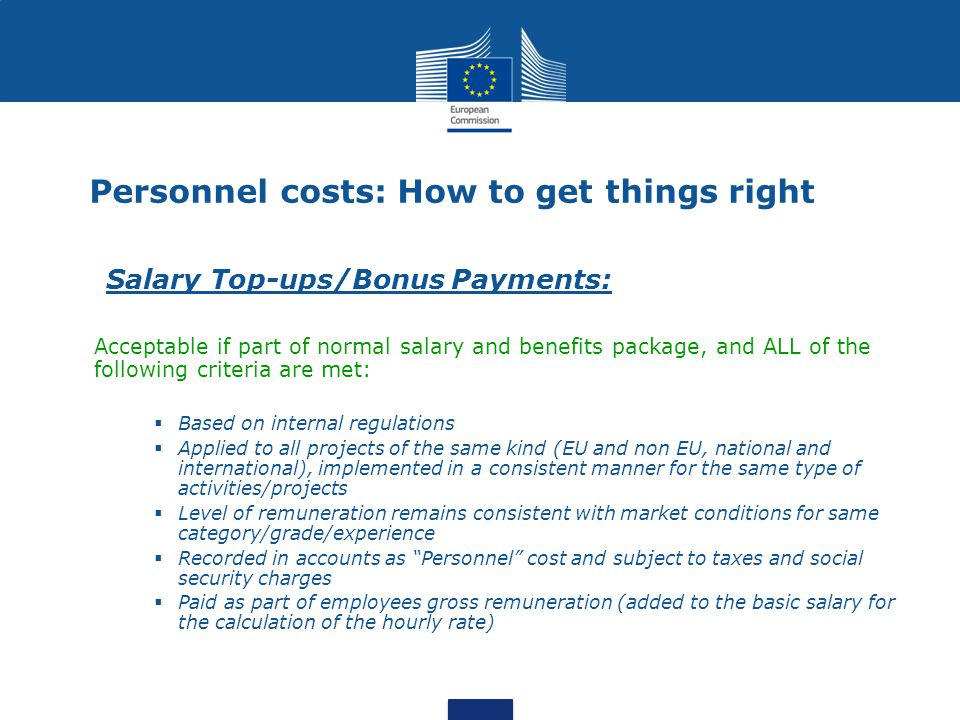 Salary Top-ups/Bonus Payments: Acceptable if part of normal salary and benefits package, and ALL of the following criteria are met:  Based on internal regulations  Applied to all projects of the same kind (EU and non EU, national and international), implemented in a consistent manner for the same type of activities/projects  Level of remuneration remains consistent with market conditions for same category/grade/experience  Recorded in accounts as Personnel cost and subject to taxes and social security charges  Paid as part of employees gross remuneration (added to the basic salary for the calculation of the hourly rate) Personnel costs: How to get things right