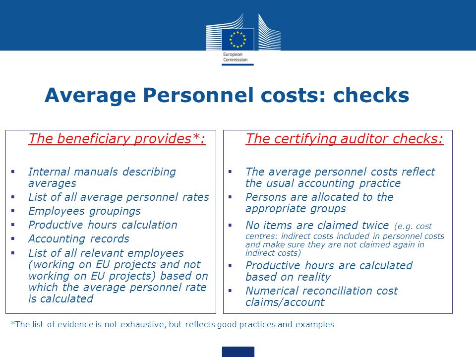 Average Personnel costs: checks The beneficiary provides*:  Internal manuals describing averages  List of all average personnel rates  Employees groupings  Productive hours calculation  Accounting records  List of all relevant employees (working on EU projects and not working on EU projects) based on which the average personnel rate is calculated The certifying auditor checks:  The average personnel costs reflect the usual accounting practice  Persons are allocated to the appropriate groups  No items are claimed twice (e.g.
