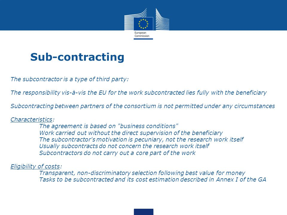 Sub-contracting The subcontractor is a type of third party: The responsibility vis-à-vis the EU for the work subcontracted lies fully with the beneficiary Subcontracting between partners of the consortium is not permitted under any circumstances Characteristics: The agreement is based on business conditions Work carried out without the direct supervision of the beneficiary The subcontractor s motivation is pecuniary, not the research work itself Usually subcontracts do not concern the research work itself Subcontractors do not carry out a core part of the work Eligibility of costs: Transparent, non-discriminatory selection following best value for money Tasks to be subcontracted and its cost estimation described in Annex I of the GA
