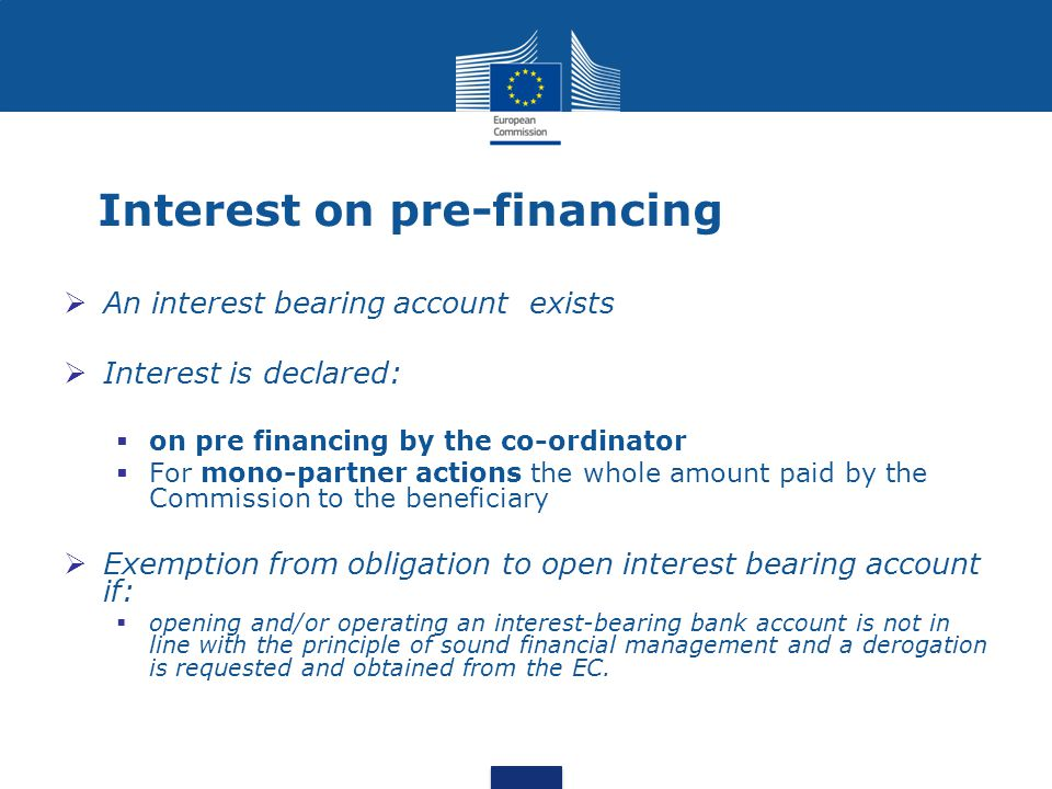 Interest on pre-financing  An interest bearing account exists  Interest is declared:  on pre financing by the co-ordinator  For mono-partner actions the whole amount paid by the Commission to the beneficiary  Exemption from obligation to open interest bearing account if:  opening and/or operating an interest-bearing bank account is not in line with the principle of sound financial management and a derogation is requested and obtained from the EC.