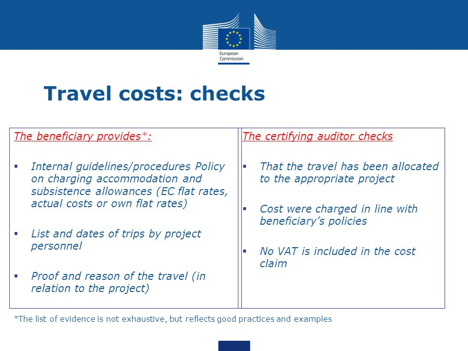 Travel costs: checks The beneficiary provides*:  Internal guidelines/procedures Policy on charging accommodation and subsistence allowances (EC flat rates, actual costs or own flat rates)  List and dates of trips by project personnel  Proof and reason of the travel (in relation to the project) The certifying auditor checks  That the travel has been allocated to the appropriate project  Cost were charged in line with beneficiary's policies  No VAT is included in the cost claim *The list of evidence is not exhaustive, but reflects good practices and examples