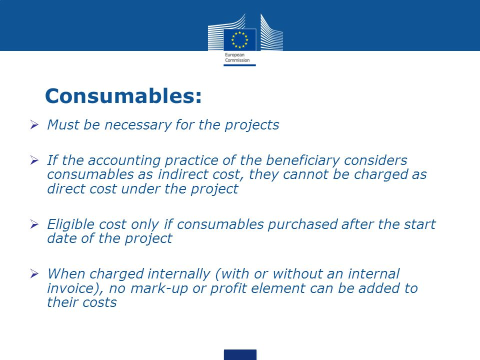 Consumables:  Must be necessary for the projects  If the accounting practice of the beneficiary considers consumables as indirect cost, they cannot be charged as direct cost under the project  Eligible cost only if consumables purchased after the start date of the project  When charged internally (with or without an internal invoice), no mark-up or profit element can be added to their costs