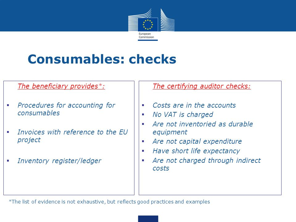 Consumables: checks The beneficiary provides*:  Procedures for accounting for consumables  Invoices with reference to the EU project  Inventory register/ledger The certifying auditor checks:  Costs are in the accounts  No VAT is charged  Are not inventoried as durable equipment  Are not capital expenditure  Have short life expectancy  Are not charged through indirect costs *The list of evidence is not exhaustive, but reflects good practices and examples