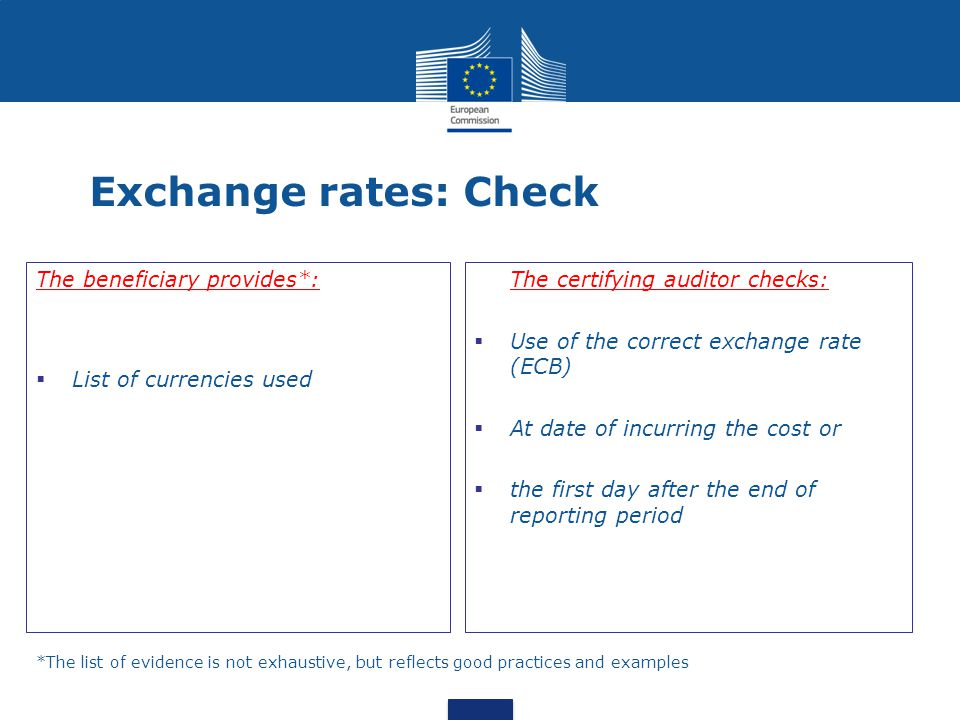 Exchange rates: Check The beneficiary provides*:  List of currencies used The certifying auditor checks:  Use of the correct exchange rate (ECB)  At date of incurring the cost or  the first day after the end of reporting period *The list of evidence is not exhaustive, but reflects good practices and examples