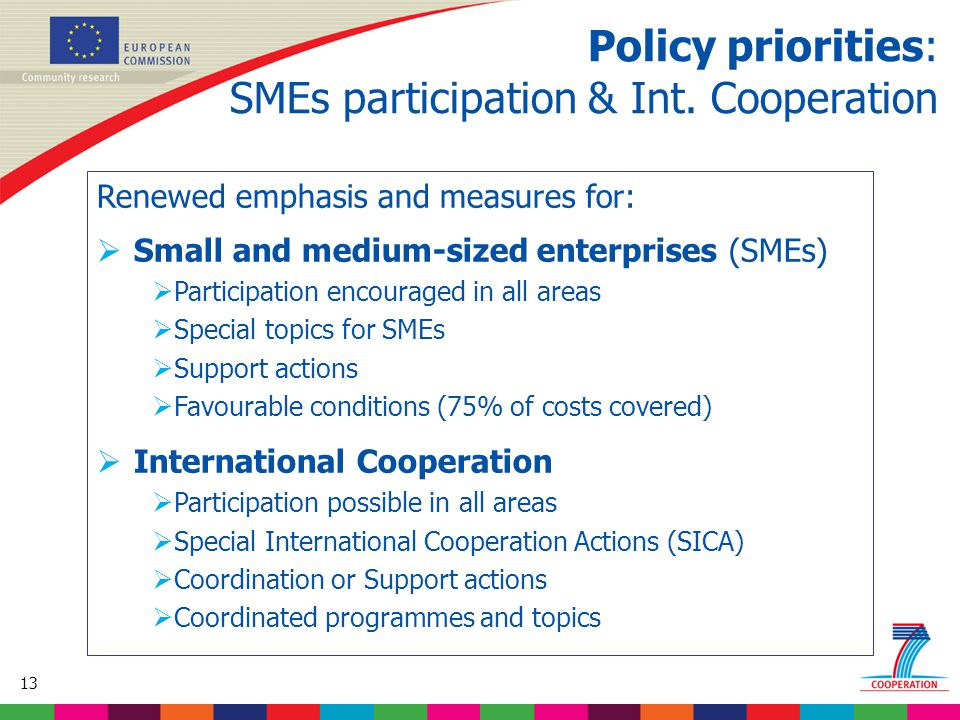 13 Based on proposed draft work programme prior to final consultations Renewed emphasis and measures for:  Small and medium-sized enterprises (SMEs)  Participation encouraged in all areas  Special topics for SMEs  Support actions  Favourable conditions (75% of costs covered)  International Cooperation  Participation possible in all areas  Special International Cooperation Actions (SICA)  Coordination or Support actions  Coordinated programmes and topics Policy priorities: SMEs participation & Int.