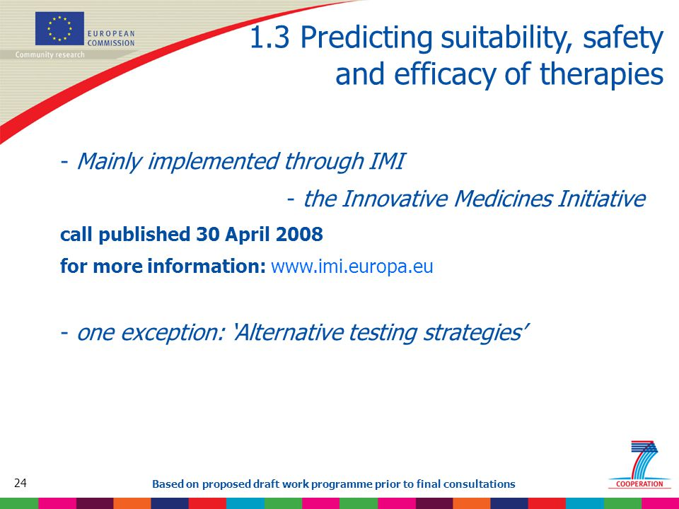 24 Based on proposed draft work programme prior to final consultations 1.3 Predicting suitability, safety and efficacy of therapies - Mainly implemented through IMI - the Innovative Medicines Initiative call published 30 April 2008 for more information: www.imi.europa.eu - one exception: 'Alternative testing strategies'