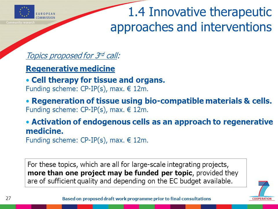 27 Based on proposed draft work programme prior to final consultations 1.4 Innovative therapeutic approaches and interventions Topics proposed for 3 rd call: Regenerative medicine Cell therapy for tissue and organs.