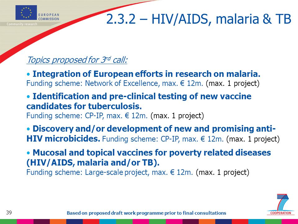 39 Based on proposed draft work programme prior to final consultations 2.3.2 – HIV/AIDS, malaria & TB Topics proposed for 3 rd call: Integration of European efforts in research on malaria.