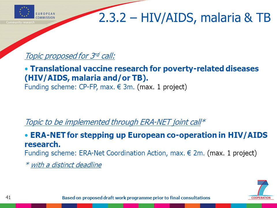 41 Based on proposed draft work programme prior to final consultations 2.3.2 – HIV/AIDS, malaria & TB Topic proposed for 3 rd call: Translational vaccine research for poverty-related diseases (HIV/AIDS, malaria and/or TB).