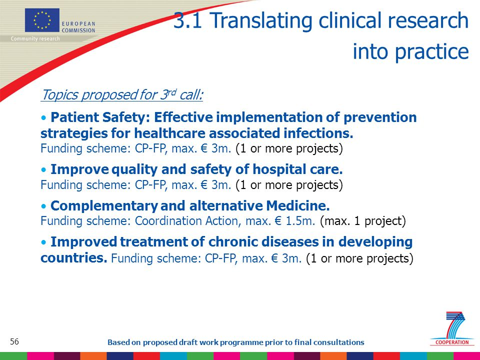 56 Based on proposed draft work programme prior to final consultations 3.1 Translating clinical research into practice Topics proposed for 3 rd call: Patient Safety: Effective implementation of prevention strategies for healthcare associated infections.