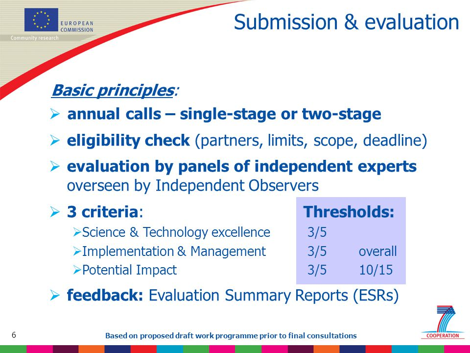 6 Based on proposed draft work programme prior to final consultations Submission & evaluation Basic principles:  annual calls – single-stage or two-stage  eligibility check (partners, limits, scope, deadline)  evaluation by panels of independent experts overseen by Independent Observers  3 criteria: Thresholds:  Science & Technology excellence 3/5  Implementation & Management 3/5 overall  Potential Impact 3/5 10/15  feedback: Evaluation Summary Reports (ESRs)