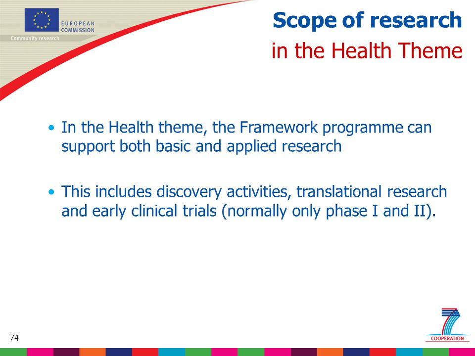 74 Based on proposed draft work programme prior to final consultations Scope of research in the Health Theme In the Health theme, the Framework programme can support both basic and applied research This includes discovery activities, translational research and early clinical trials (normally only phase I and II).