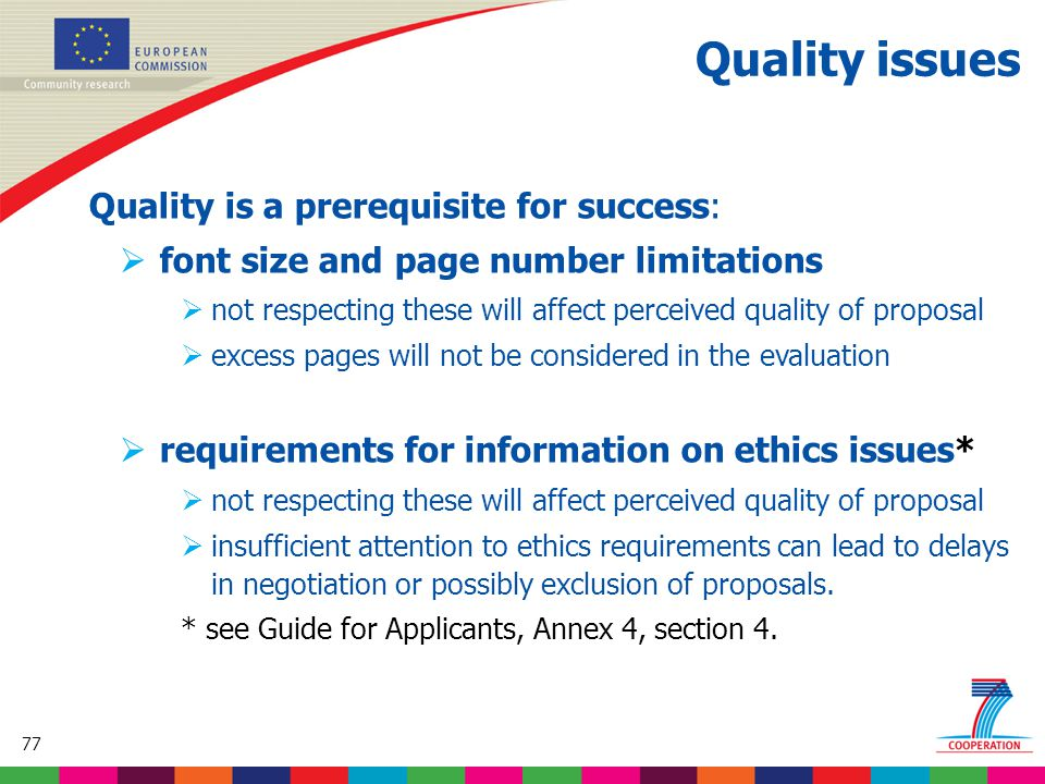 77 Based on proposed draft work programme prior to final consultations Quality issues Quality is a prerequisite for success:  font size and page number limitations  not respecting these will affect perceived quality of proposal  excess pages will not be considered in the evaluation  requirements for information on ethics issues*  not respecting these will affect perceived quality of proposal  insufficient attention to ethics requirements can lead to delays in negotiation or possibly exclusion of proposals.