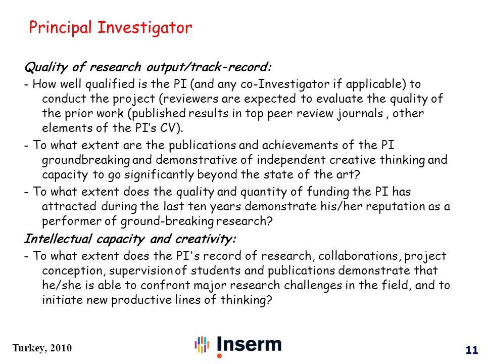 11 Turkey, 2010 Principal Investigator Quality of research output/track-record: - How well qualified is the PI (and any co-Investigator if applicable) to conduct the project (reviewers are expected to evaluate the quality of the prior work (published results in top peer review journals, other elements of the PI's CV).