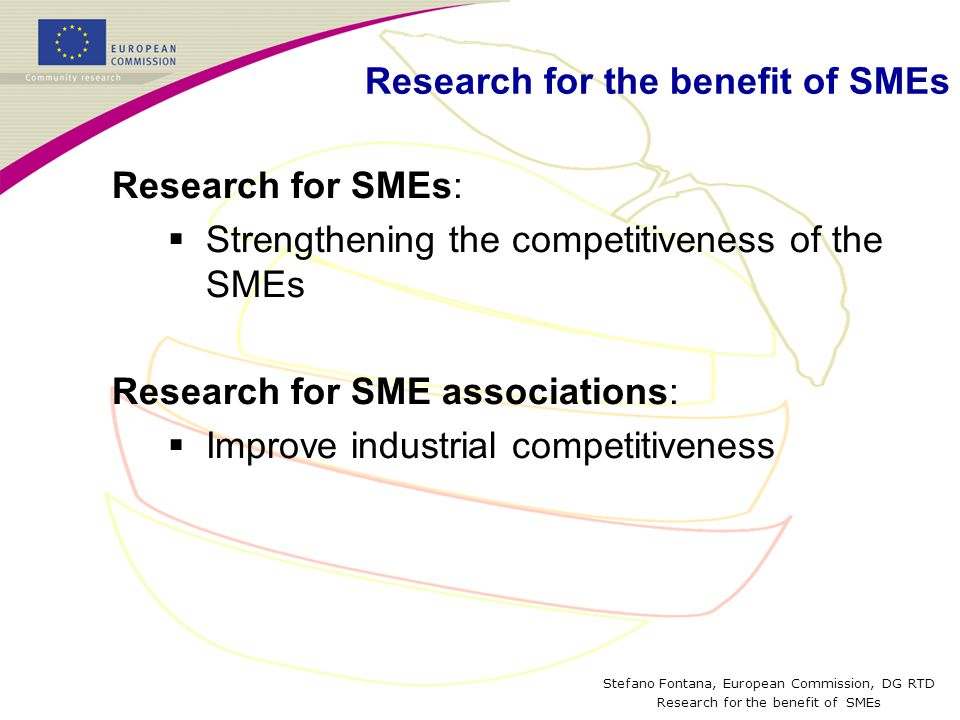 Stefano Fontana, European Commission, DG RTD Research for the benefit of SMEs Research for SMEs:  Strengthening the competitiveness of the SMEs Research for SME associations:  Improve industrial competitiveness