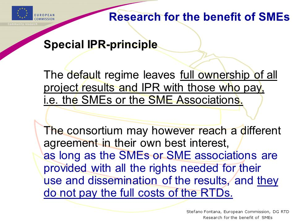 Stefano Fontana, European Commission, DG RTD Research for the benefit of SMEs Special IPR-principle The default regime leaves full ownership of all project results and IPR with those who pay, i.e.