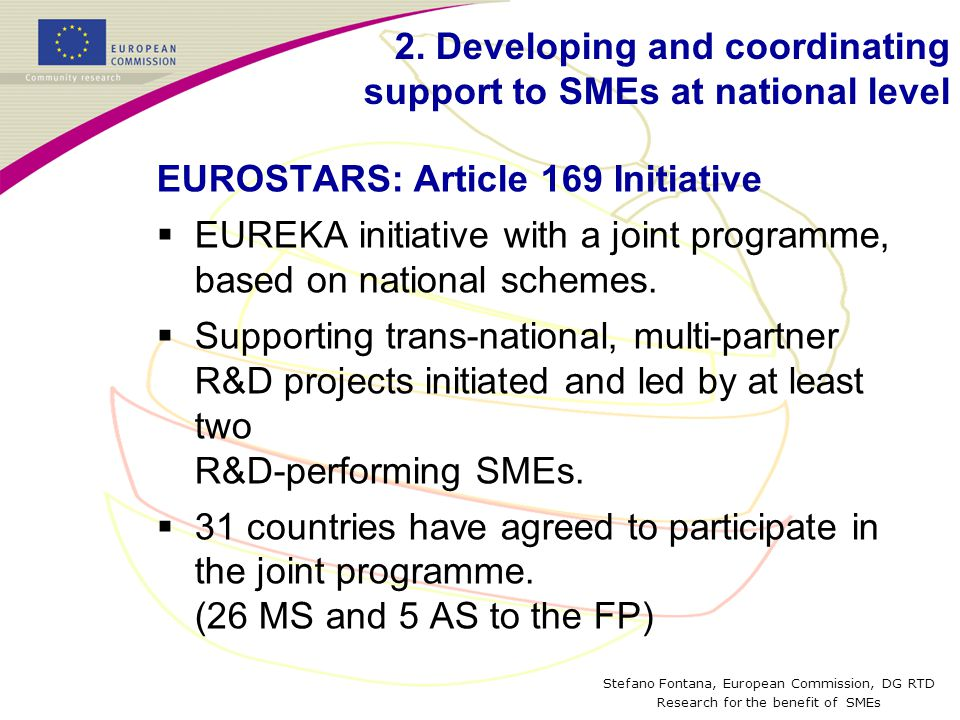 Stefano Fontana, European Commission, DG RTD Research for the benefit of SMEs EUROSTARS: Article 169 Initiative  EUREKA initiative with a joint programme, based on national schemes.
