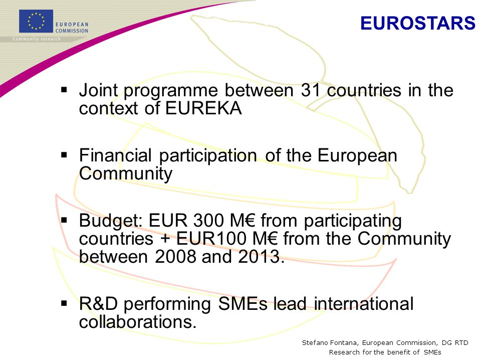 Stefano Fontana, European Commission, DG RTD Research for the benefit of SMEs  Joint programme between 31 countries in the context of EUREKA  Financial participation of the European Community  Budget: EUR 300 M€ from participating countries + EUR100 M€ from the Community between 2008 and 2013.