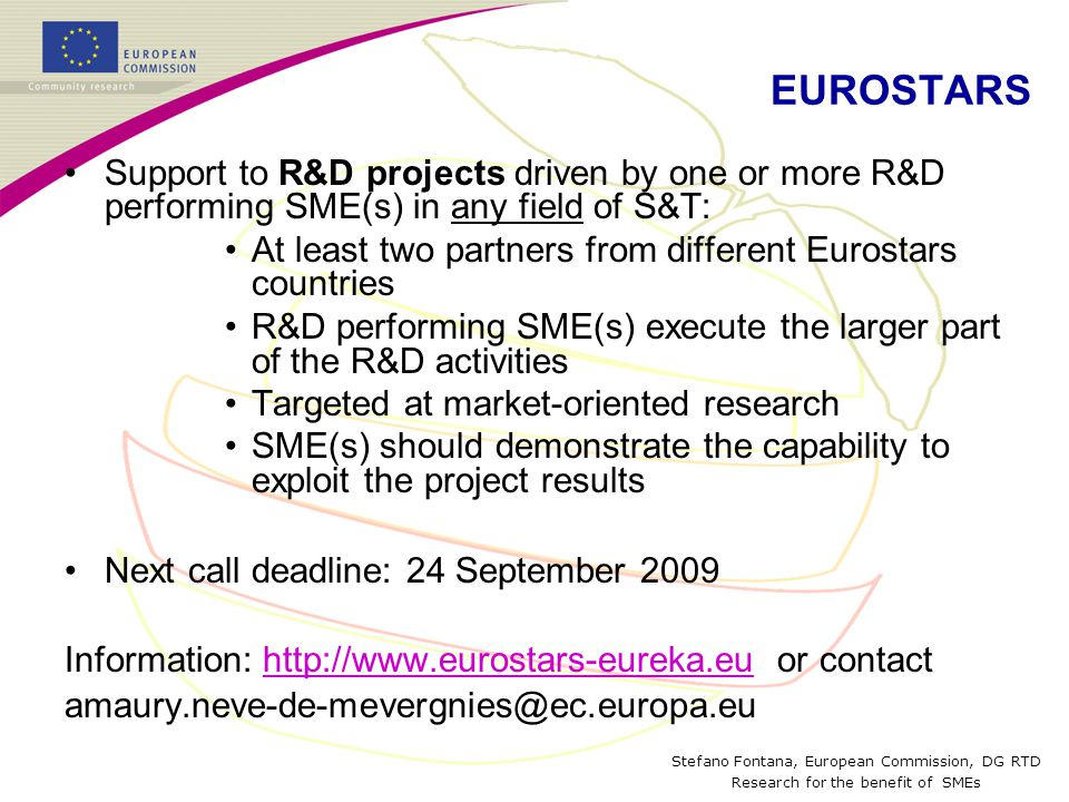 Stefano Fontana, European Commission, DG RTD Research for the benefit of SMEs EUROSTARS Support to R&D projects driven by one or more R&D performing SME(s) in any field of S&T: At least two partners from different Eurostars countries R&D performing SME(s) execute the larger part of the R&D activities Targeted at market-oriented research SME(s) should demonstrate the capability to exploit the project results Next call deadline: 24 September 2009 Information:   or contacthttp://