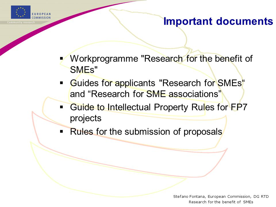 Stefano Fontana, European Commission, DG RTD Research for the benefit of SMEs Important documents  Workprogramme Research for the benefit of SMEs  Guides for applicants Research for SMEs and Research for SME associations  Guide to Intellectual Property Rules for FP7 projects  Rules for the submission of proposals