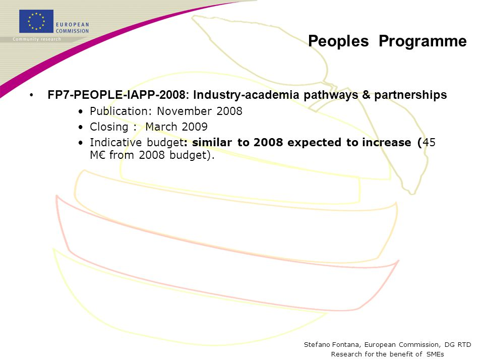 Stefano Fontana, European Commission, DG RTD Research for the benefit of SMEs Peoples Programme FP7-PEOPLE-IAPP-2008: Industry-academia pathways & partnerships Publication: November 2008 Closing : March 2009 Indicative budget: similar to 2008 expected to increase (45 M€ from 2008 budget).