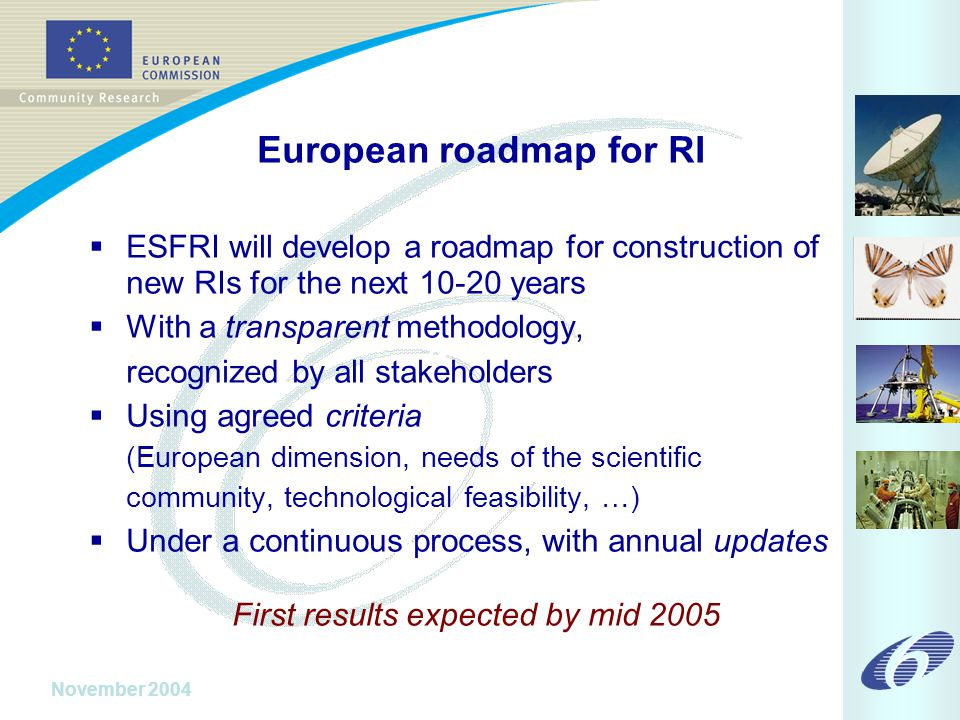 November 2004 European roadmap for RI  ESFRI will develop a roadmap for construction of new RIs for the next 10-20 years  With a transparent methodology, recognized by all stakeholders  Using agreed criteria (European dimension, needs of the scientific community, technological feasibility, …)  Under a continuous process, with annual updates First results expected by mid 2005