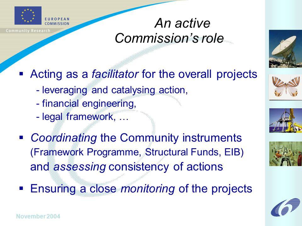 November 2004 An active Commission's role  Acting as a facilitator for the overall projects - leveraging and catalysing action, - financial engineering, - legal framework, …  Coordinating the Community instruments (Framework Programme, Structural Funds, EIB) and assessing consistency of actions  Ensuring a close monitoring of the projects