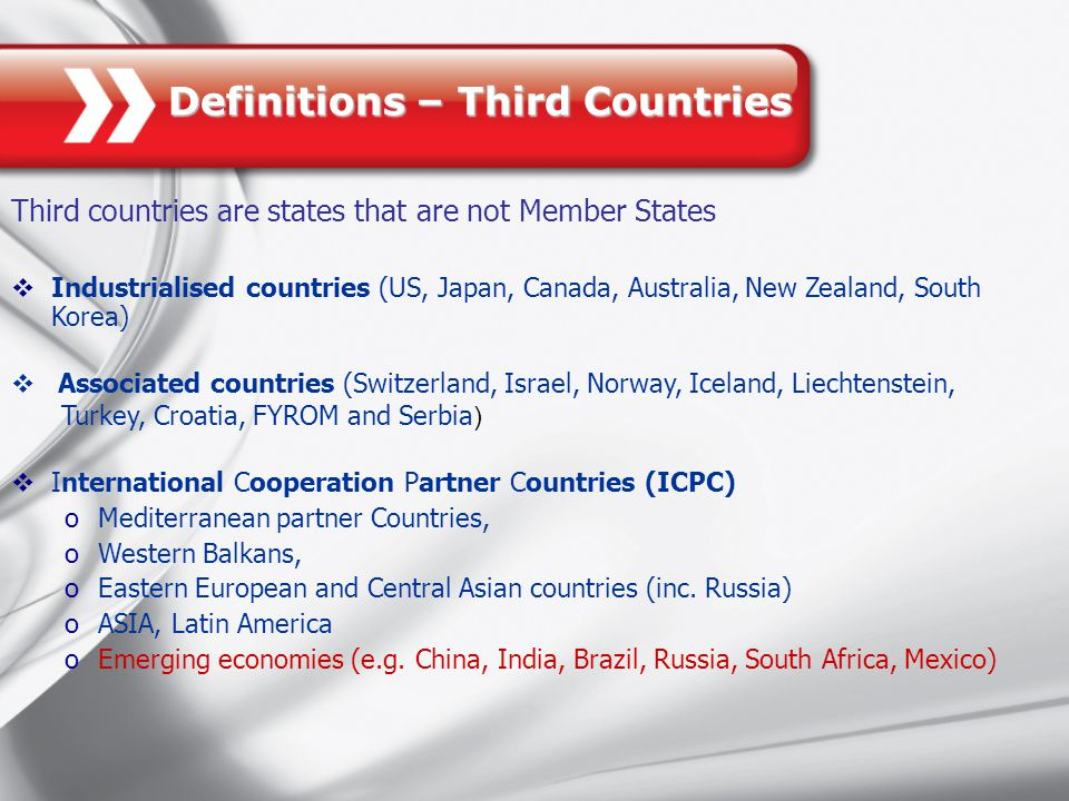 Definitions – Third Countries Third countries are states that are not Member States  Industrialised countries (US, Japan, Canada, Australia, New Zealand, South Korea)  Associated countries (Switzerland, Israel, Norway, Iceland, Liechtenstein, Turkey, Croatia, FYROM and Serbia )  International Cooperation Partner Countries (ICPC) oMediterranean partner Countries, oWestern Balkans, oEastern European and Central Asian countries (inc.