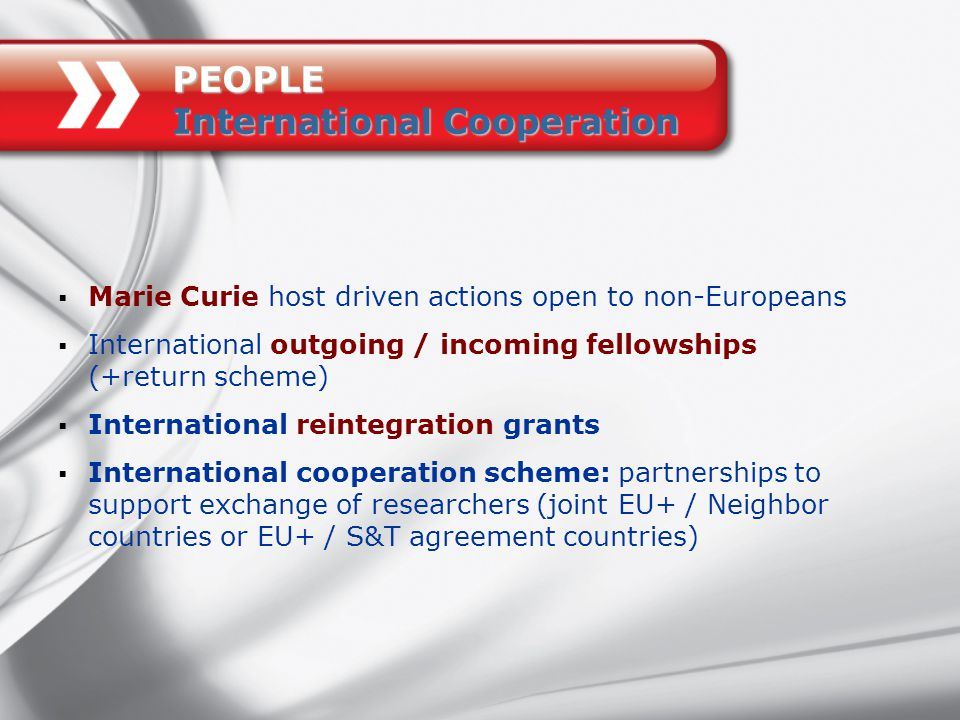  Marie Curie host driven actions open to non-Europeans  International outgoing / incoming fellowships (+return scheme)  International reintegration grants  International cooperation scheme: partnerships to support exchange of researchers (joint EU+ / Neighbor countries or EU+ / S&T agreement countries) PEOPLE International Cooperation