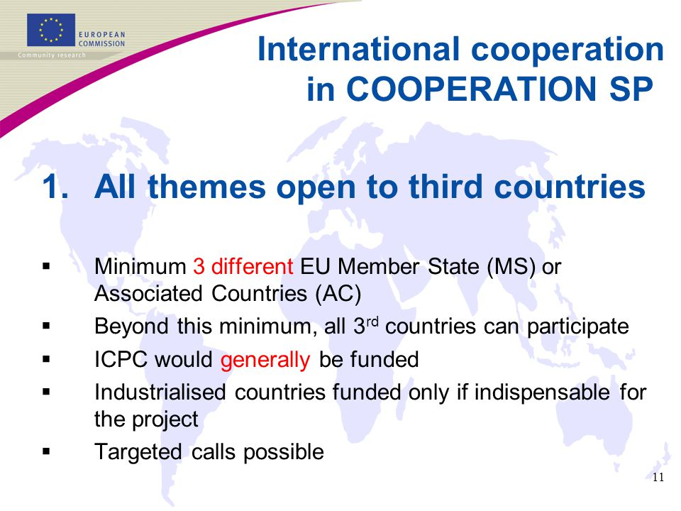11 International cooperation in COOPERATION SP 1.All themes open to third countries  Minimum 3 different EU Member State (MS) or Associated Countries (AC)  Beyond this minimum, all 3 rd countries can participate  ICPC would generally be funded  Industrialised countries funded only if indispensable for the project  Targeted calls possible