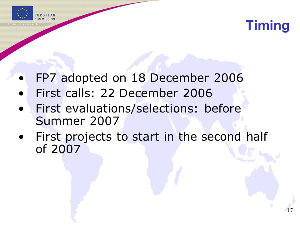 17 Timing FP7 adopted on 18 December 2006 First calls: 22 December 2006 First evaluations/selections: before Summer 2007 First projects to start in the second half of 2007
