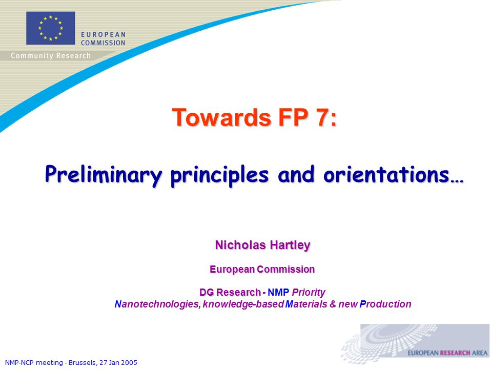 NMP-NCP meeting - Brussels, 27 Jan 2005 Towards FP 7: Preliminary principles and orientations… Nicholas Hartley European Commission DG Research DG Research - NMP Priority Nanotechnologies, knowledge-based Materials & new Production
