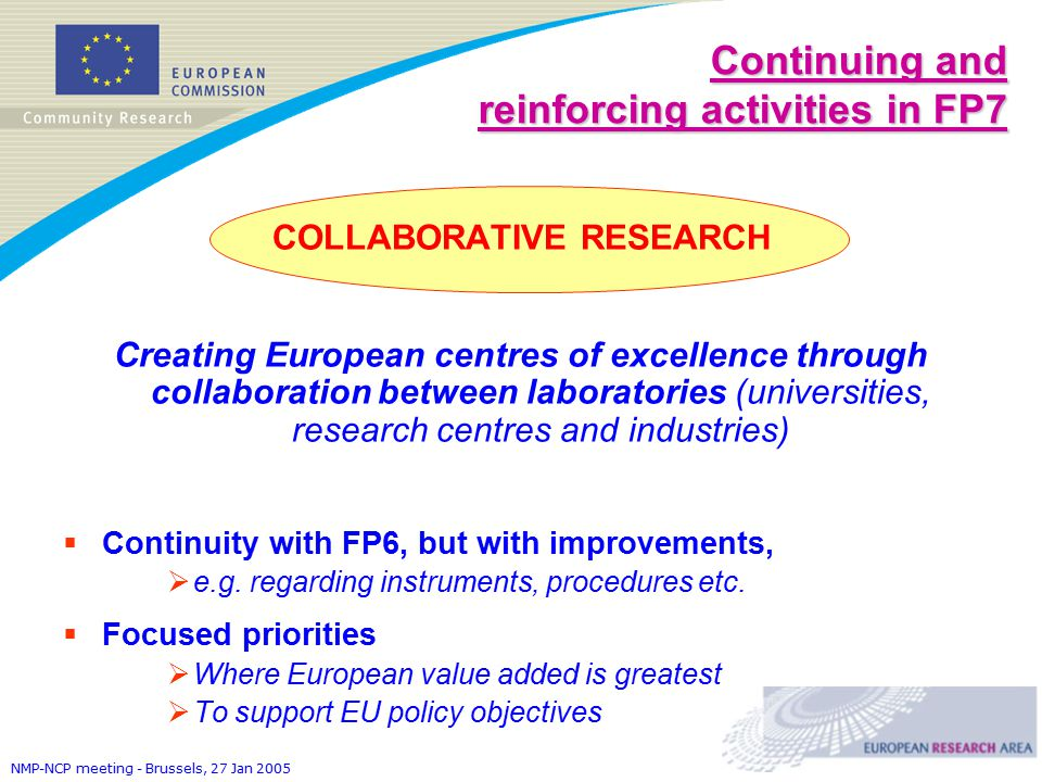 NMP-NCP meeting - Brussels, 27 Jan 2005 Continuing and reinforcing activities in FP7 COLLABORATIVE RESEARCH Creating European centres of excellence through collaboration between laboratories (universities, research centres and industries)  Continuity with FP6, but with improvements,  e.g.