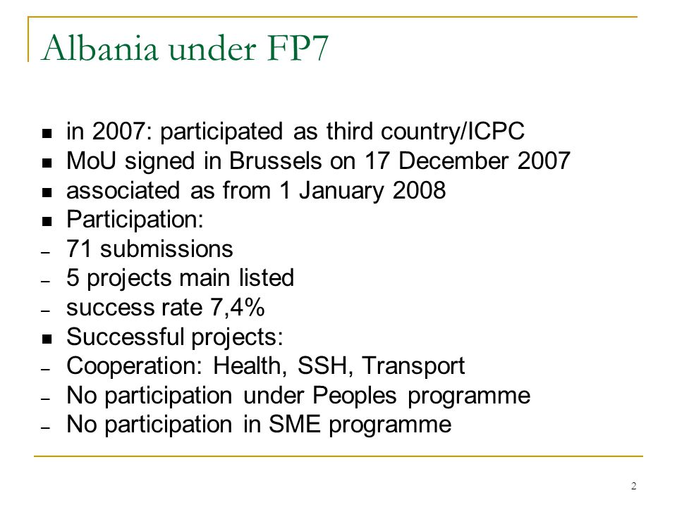 2 Albania under FP7 in 2007: participated as third country/ICPC MoU signed in Brussels on 17 December 2007 associated as from 1 January 2008 Participation: – 71 submissions – 5 projects main listed – success rate 7,4% Successful projects: – Cooperation: Health, SSH, Transport – No participation under Peoples programme – No participation in SME programme