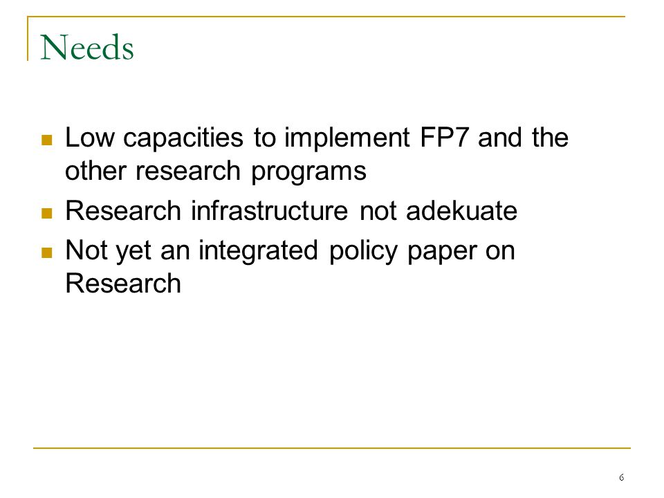 6 Needs Low capacities to implement FP7 and the other research programs Research infrastructure not adekuate Not yet an integrated policy paper on Research