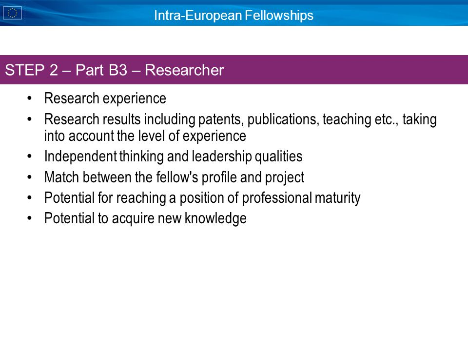 Intra-European Fellowships Research experience Research results including patents, publications, teaching etc., taking into account the level of experience Independent thinking and leadership qualities Match between the fellow s profile and project Potential for reaching a position of professional maturity Potential to acquire new knowledge STEP 2 – Part B3 – Researcher
