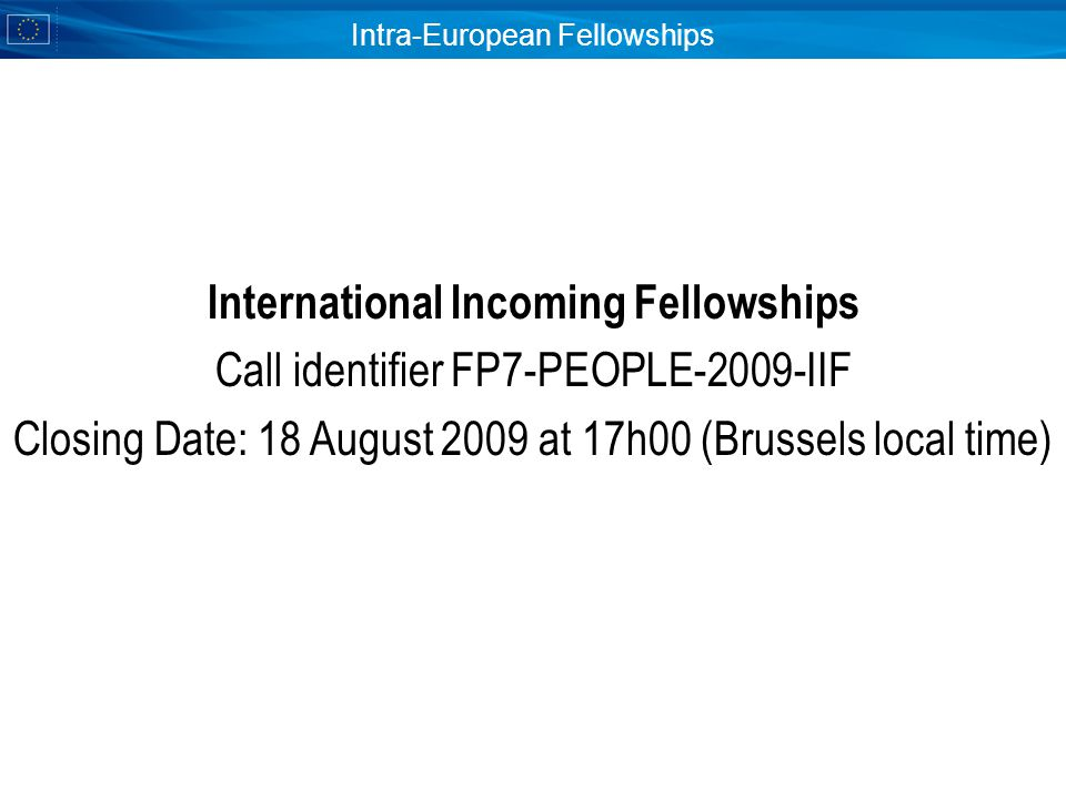 Intra-European Fellowships International Incoming Fellowships Call identifier FP7-PEOPLE-2009-IIF Closing Date: 18 August 2009 at 17h00 (Brussels local time)