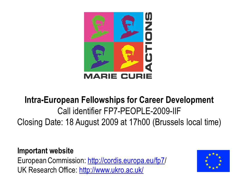 Intra-European Fellowships for Career Development Call identifier FP7-PEOPLE-2009-IIF Closing Date: 18 August 2009 at 17h00 (Brussels local time) Important website European Commission:   UK Research Office: