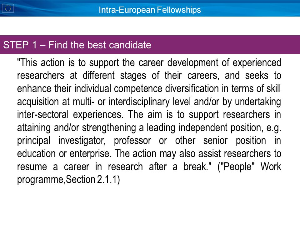 Intra-European Fellowships This action is to support the career development of experienced researchers at different stages of their careers, and seeks to enhance their individual competence diversification in terms of skill acquisition at multi- or interdisciplinary level and/or by undertaking inter-sectoral experiences.