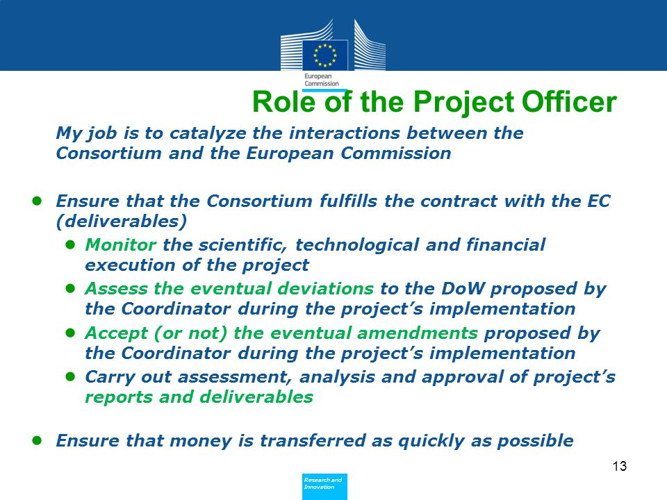 Policy Research and Innovation Research and Innovation My job is to catalyze the interactions between the Consortium and the European Commission ● Ensure that the Consortium fulfills the contract with the EC (deliverables) ● Monitor the scientific, technological and financial execution of the project ● Assess the eventual deviations to the DoW proposed by the Coordinator during the project's implementation ● Accept (or not) the eventual amendments proposed by the Coordinator during the project's implementation ● Carry out assessment, analysis and approval of project's reports and deliverables ● Ensure that money is transferred as quickly as possible 13 Role of the Project Officer